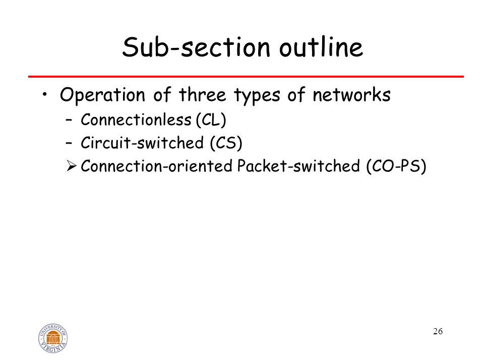 26 Sub-section outline Operation of three types of networks –Connectionless (CL) –Circuit-switched (CS)  Connection-oriented Packet-switched (CO-PS)
