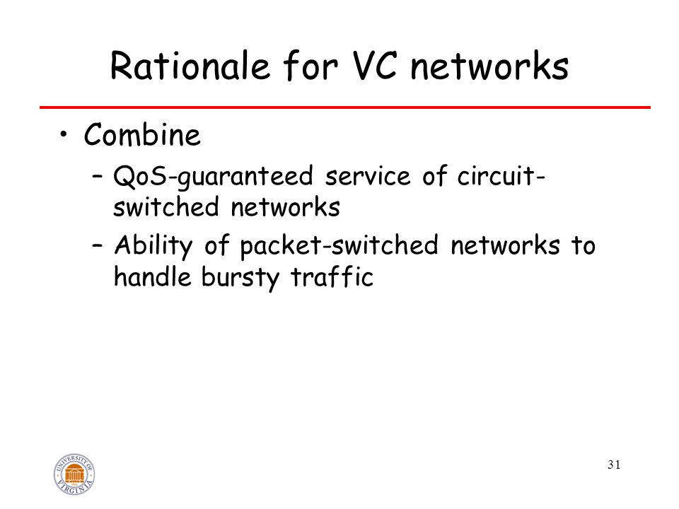 31 Rationale for VC networks Combine –QoS-guaranteed service of circuit- switched networks –Ability of packet-switched networks to handle bursty traff