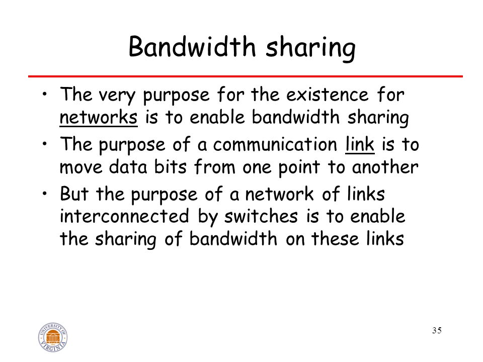 35 Bandwidth sharing The very purpose for the existence for networks is to enable bandwidth sharing The purpose of a communication link is to move data bits from one point to another But the purpose of a network of links interconnected by switches is to enable the sharing of bandwidth on these links