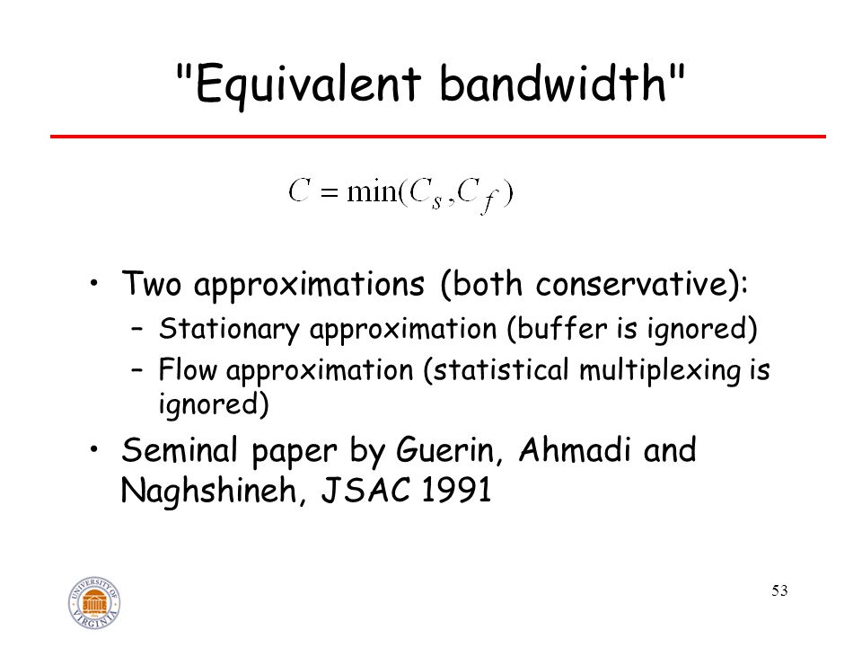 53 Equivalent bandwidth Two approximations (both conservative): –Stationary approximation (buffer is ignored) –Flow approximation (statistical multiplexing is ignored) Seminal paper by Guerin, Ahmadi and Naghshineh, JSAC 1991