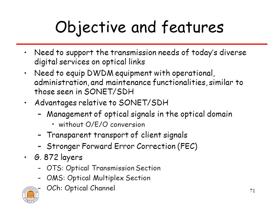 71 Objective and features Need to support the transmission needs of today's diverse digital services on optical links Need to equip DWDM equipment with operational, administration, and maintenance functionalities, similar to those seen in SONET/SDH Advantages relative to SONET/SDH –Management of optical signals in the optical domain without O/E/O conversion –Transparent transport of client signals –Stronger Forward Error Correction (FEC) G.