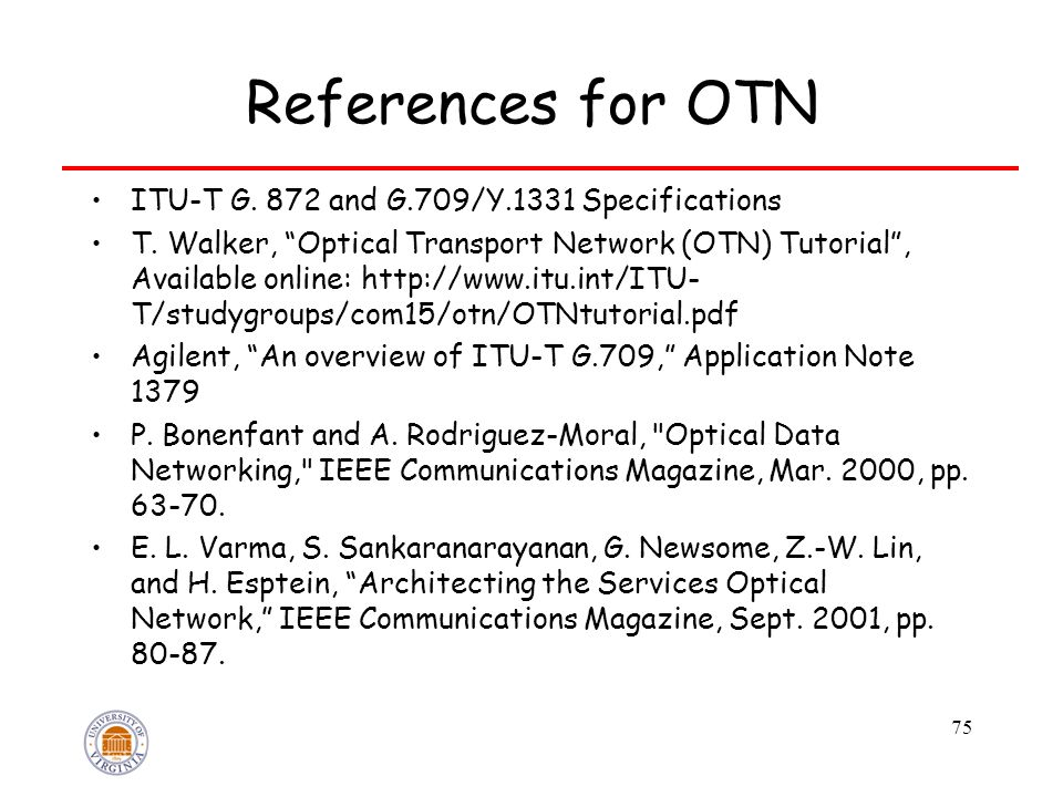 "75 References for OTN ITU-T G. 872 and G.709/Y.1331 Specifications T. Walker, ""Optical Transport Network (OTN) Tutorial"", Available online: http://www"