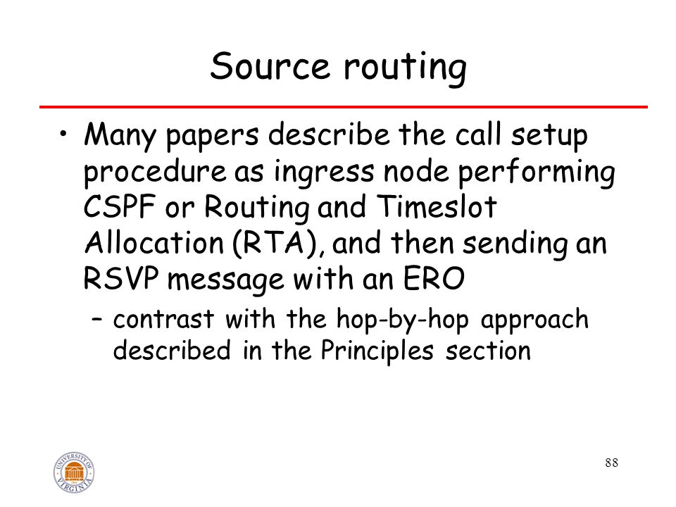 88 Source routing Many papers describe the call setup procedure as ingress node performing CSPF or Routing and Timeslot Allocation (RTA), and then sending an RSVP message with an ERO –contrast with the hop-by-hop approach described in the Principles section