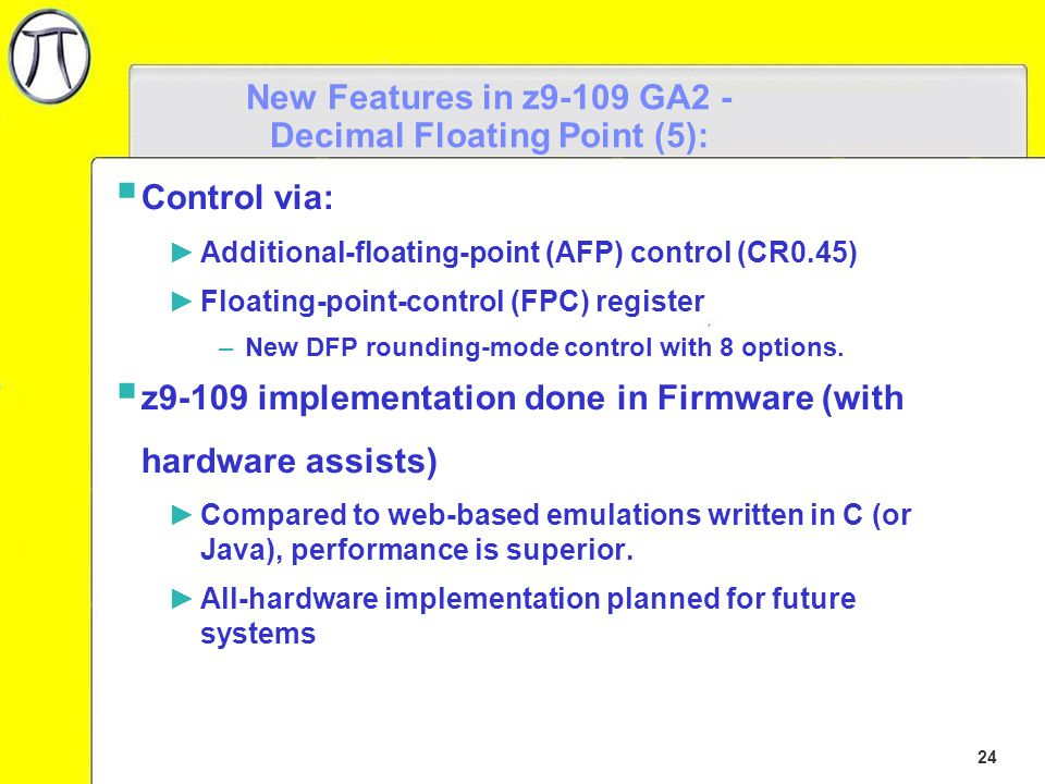 24 New Features in z9-109 GA2 - Decimal Floating Point (5):  Control via: ►Additional-floating-point (AFP) control (CR0.45) ►Floating-point-control (FPC) register –New DFP rounding-mode control with 8 options.