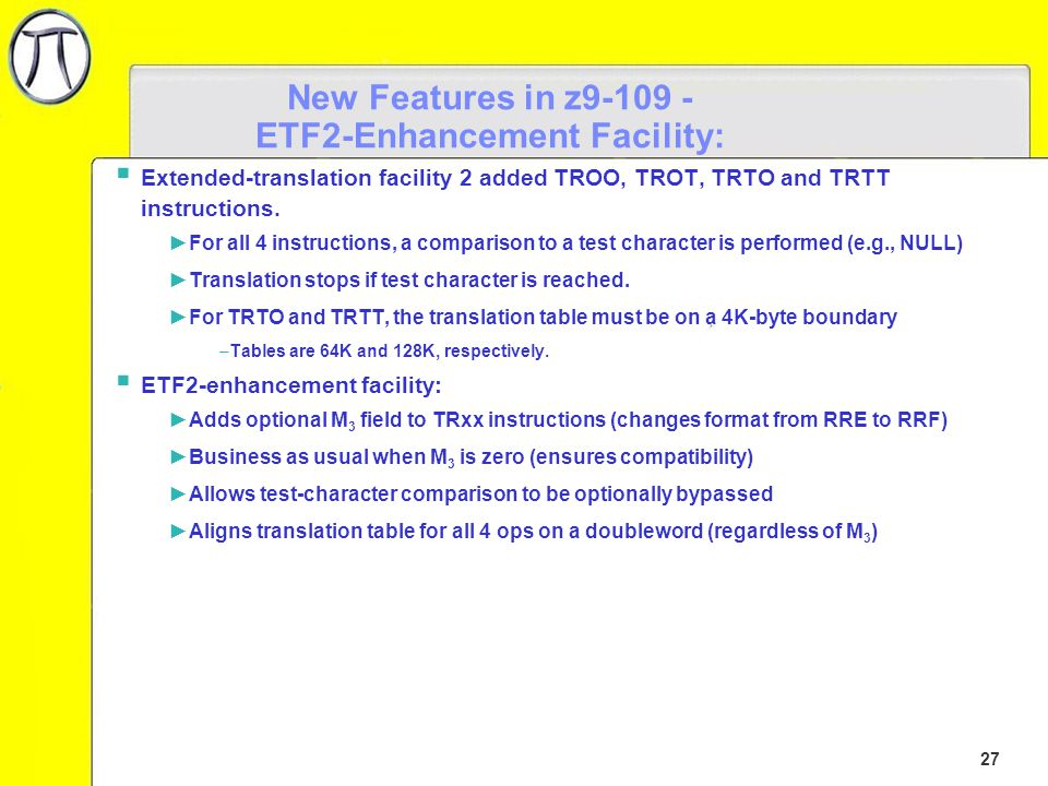 27 New Features in z9-109 - ETF2-Enhancement Facility:  Extended-translation facility 2 added TROO, TROT, TRTO and TRTT instructions.