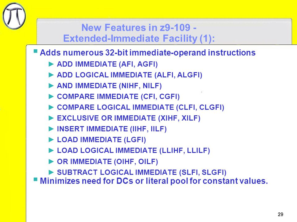 29 New Features in z9-109 - Extended-Immediate Facility (1):  Adds numerous 32-bit immediate-operand instructions ►ADD IMMEDIATE (AFI, AGFI) ►ADD LOGICAL IMMEDIATE (ALFI, ALGFI) ►AND IMMEDIATE (NIHF, NILF) ►COMPARE IMMEDIATE (CFI, CGFI) ►COMPARE LOGICAL IMMEDIATE (CLFI, CLGFI) ►EXCLUSIVE OR IMMEDIATE (XIHF, XILF) ►INSERT IMMEDIATE (IIHF, IILF) ►LOAD IMMEDIATE (LGFI) ►LOAD LOGICAL IMMEDIATE (LLIHF, LLILF) ►OR IMMEDIATE (OIHF, OILF) ►SUBTRACT LOGICAL IMMEDIATE (SLFI, SLGFI)  Minimizes need for DCs or literal pool for constant values.
