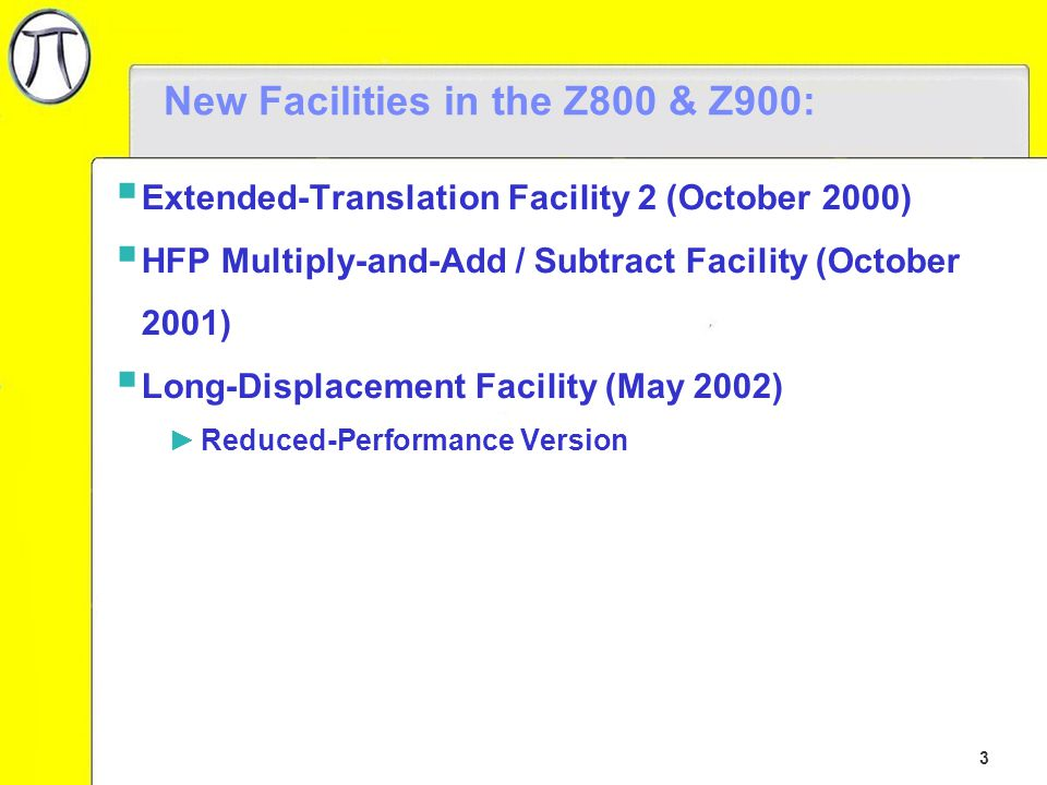 3 New Facilities in the Z800 & Z900:  Extended-Translation Facility 2 (October 2000)  HFP Multiply-and-Add / Subtract Facility (October 2001)  Long-Displacement Facility (May 2002) ►Reduced-Performance Version