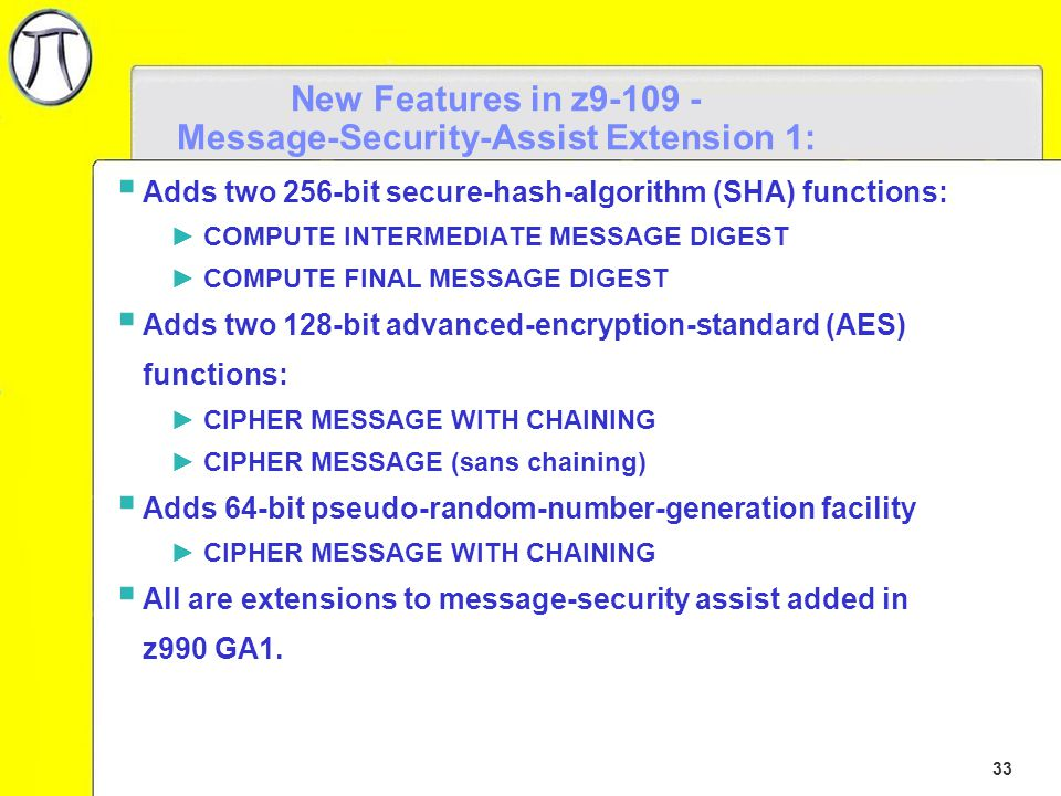 33 New Features in z9-109 - Message-Security-Assist Extension 1:  Adds two 256-bit secure-hash-algorithm (SHA) functions: ►COMPUTE INTERMEDIATE MESSAGE DIGEST ►COMPUTE FINAL MESSAGE DIGEST  Adds two 128-bit advanced-encryption-standard (AES) functions: ►CIPHER MESSAGE WITH CHAINING ►CIPHER MESSAGE (sans chaining)  Adds 64-bit pseudo-random-number-generation facility ►CIPHER MESSAGE WITH CHAINING  All are extensions to message-security assist added in z990 GA1.