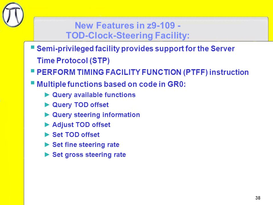 38 New Features in z9-109 - TOD-Clock-Steering Facility:  Semi-privileged facility provides support for the Server Time Protocol (STP)  PERFORM TIMING FACILITY FUNCTION (PTFF) instruction  Multiple functions based on code in GR0: ►Query available functions ►Query TOD offset ►Query steering information ►Adjust TOD offset ►Set TOD offset ►Set fine steering rate ►Set gross steering rate