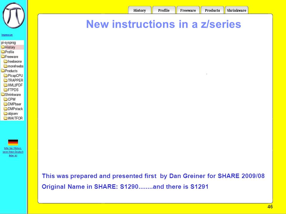 46 New instructions in a z/series Who is this:Martin Trübner from:Langen, Germany email:martin@pi-sysprog.de This presentation is available at:pi-sysprog.de/wavv10 This was prepared and presented first by Dan Greiner for SHARE 2009/08 Original Name in SHARE: S1290........and there is S1291