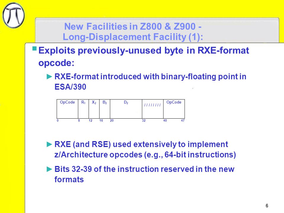 7 New Facilities in Z800 & Z900) - Long-Displacement Facility (2):  Extends 12-bit unsigned displacement to 20-bit signed displacement: ►RSY: ►RXY: ►SIY: OpCodeR1R1 R3R3 B2B2 D2D2 081216203240 47 OpCodeR1R1 X2X2 B2B2 D2D2 081216203240 47 OpCodeI2I2 B1B1 D1D1 0816203240 47 DH 2 DH 2 DH 1 DL 2 DL 2 DL 1