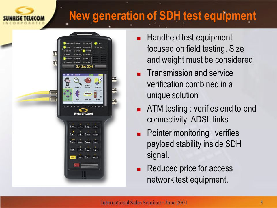 International Sales Seminar - June 200126 SunSet SDHC : The perfect tool for Access Network n SDH Testing (52, 155 E/O and 622 O Mbps) –SDH Mux/demux Testing (ADM, DXC) –SDH OverHead Control and Decode.