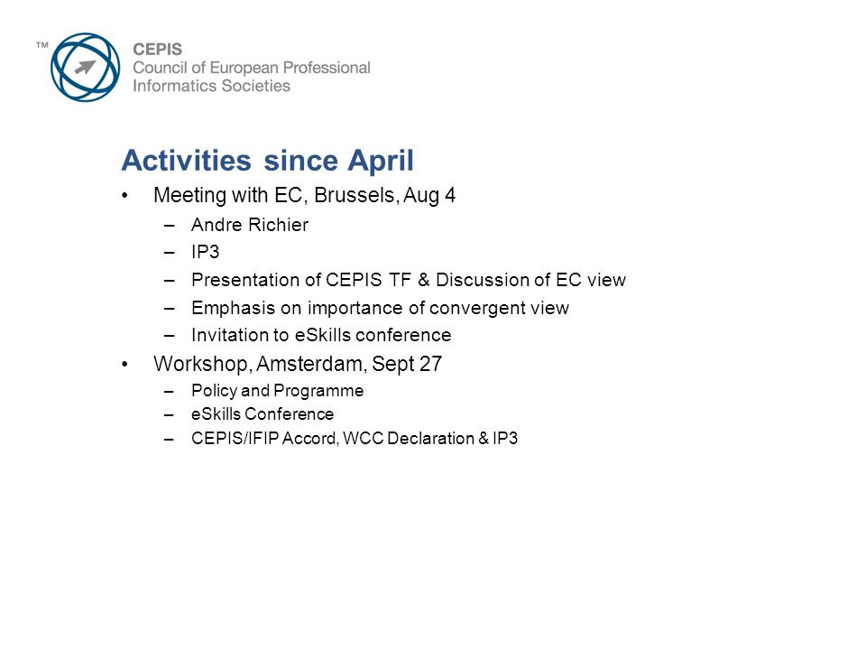 Activities since April Meeting with EC, Brussels, Aug 4 –Andre Richier –IP3 –Presentation of CEPIS TF & Discussion of EC view –Emphasis on importance