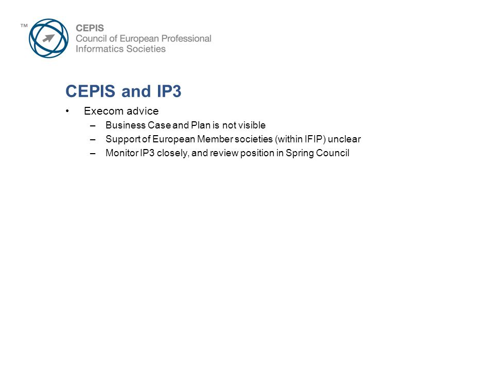 CEPIS and IP3 Execom advice –Business Case and Plan is not visible –Support of European Member societies (within IFIP) unclear –Monitor IP3 closely, and review position in Spring Council