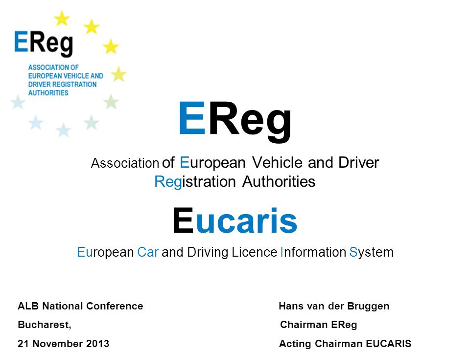 EReg Association of European Vehicle and Driver Registration Authorities Eucaris European Car and Driving Licence Information System ALB National Conference Hans van der Bruggen Bucharest, Chairman EReg 21 November 2013 Acting Chairman EUCARIS