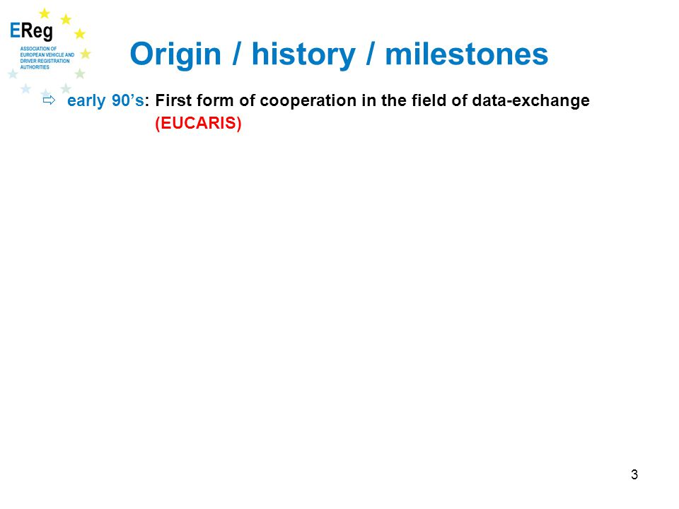 3 Origin / history / milestones  early 90's: First form of cooperation in the field of data-exchange (EUCARIS)