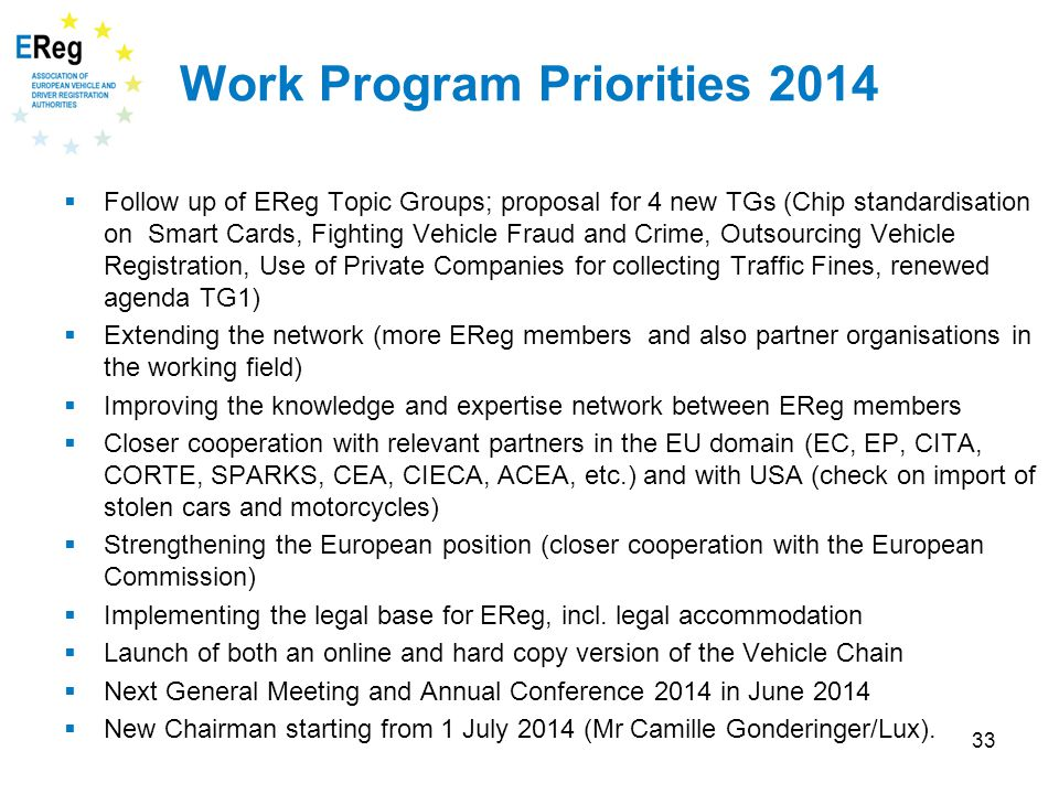 33 Work Program Priorities 2014  Follow up of EReg Topic Groups; proposal for 4 new TGs (Chip standardisation on Smart Cards, Fighting Vehicle Fraud and Crime, Outsourcing Vehicle Registration, Use of Private Companies for collecting Traffic Fines, renewed agenda TG1)  Extending the network (more EReg members and also partner organisations in the working field)  Improving the knowledge and expertise network between EReg members  Closer cooperation with relevant partners in the EU domain (EC, EP, CITA, CORTE, SPARKS, CEA, CIECA, ACEA, etc.) and with USA (check on import of stolen cars and motorcycles)  Strengthening the European position (closer cooperation with the European Commission)  Implementing the legal base for EReg, incl.