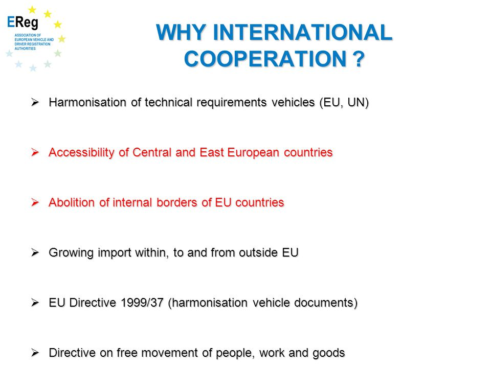 WHY INTERNATIONAL COOPERATION ?  Harmonisation of technical requirements vehicles (EU, UN)  Accessibility of Central and East European countries  A
