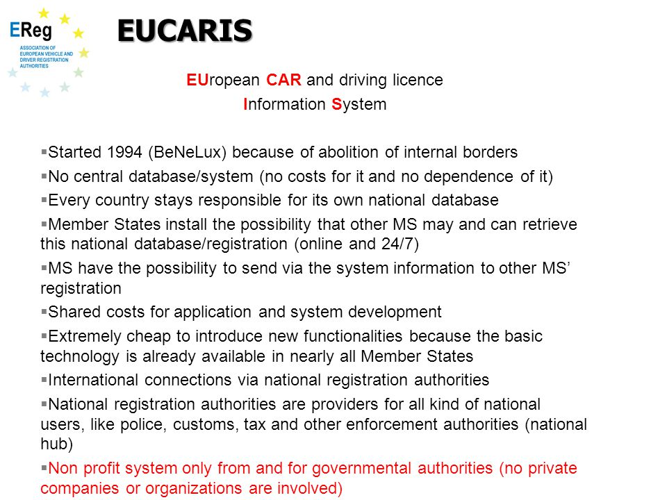 EUropean CAR and driving licence Information System  Started 1994 (BeNeLux) because of abolition of internal borders  No central database/system (no