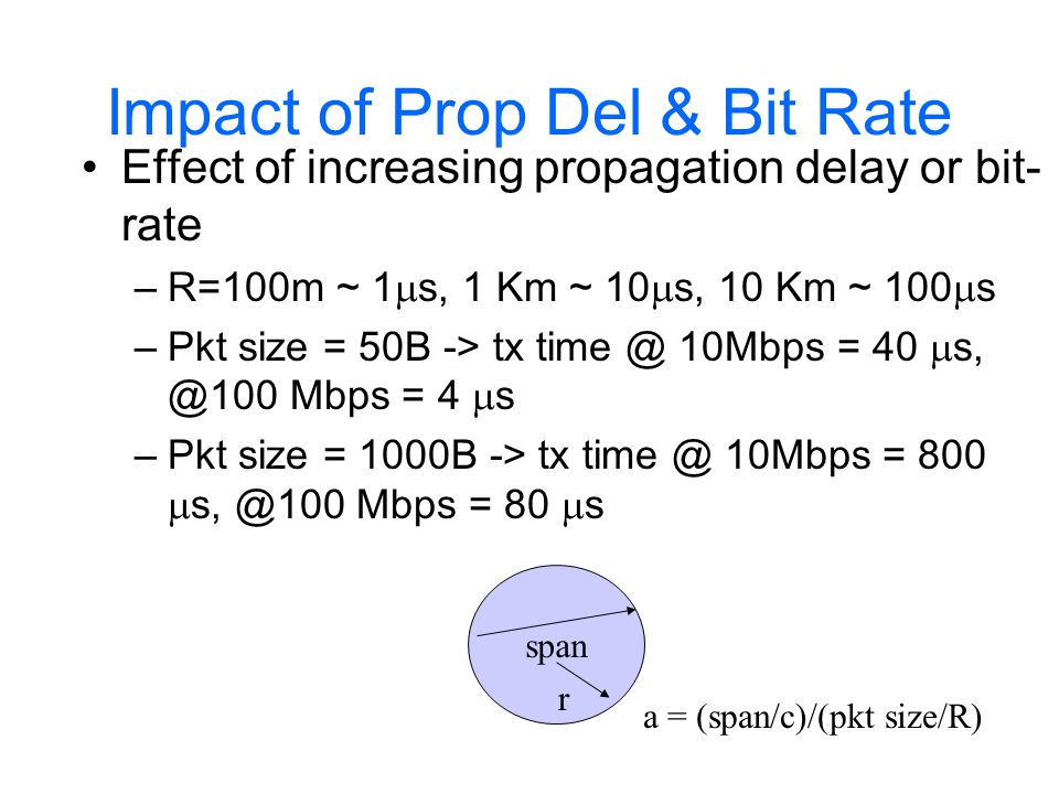 Impact of Prop Del & Bit Rate 802.11 uses CS/CA which works only for  <<1 (WPAN and WLAN) Think about outdoor mesh 802.11 with ~1-10 Km average spacing between nodes and R~10-100 Mbps 802.16 with similar parameters Alternative TDMA based access protocols proposed for this scenario…  slides showing CSMA/CA, Bluetooth & DTDMA