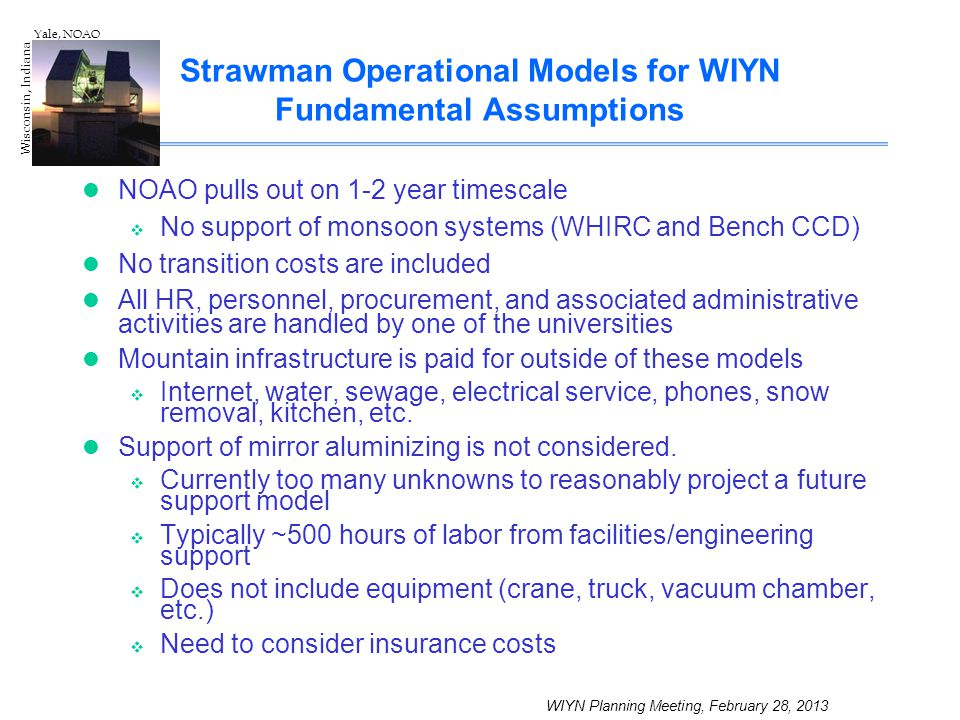 WIYN Planning Meeting, February 28, 2013 Wisconsin, Indiana Yale, NOAO Strawman Operational Models for WIYN Fundamental Assumptions NOAO pulls out on