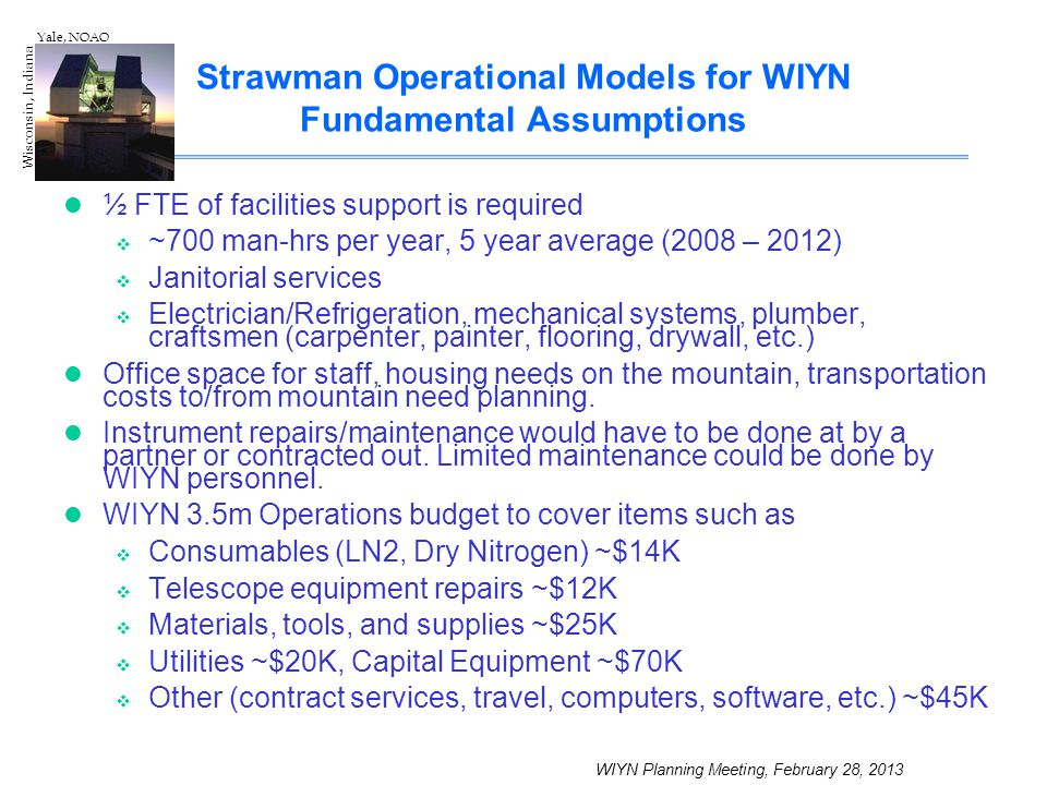 WIYN Planning Meeting, February 28, 2013 Wisconsin, Indiana Yale, NOAO Strawman Operational Models for WIYN Fundamental Assumptions ½ FTE of facilitie