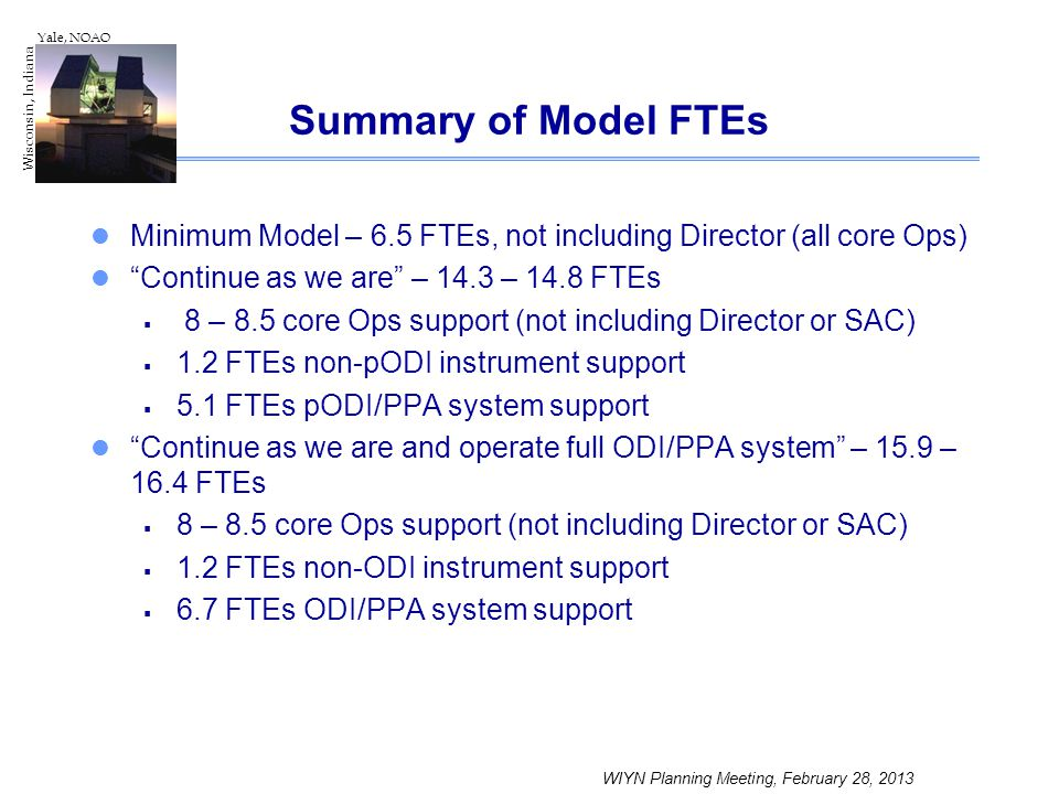 WIYN Planning Meeting, February 28, 2013 Wisconsin, Indiana Yale, NOAO Summary of Model FTEs Minimum Model – 6.5 FTEs, not including Director (all cor