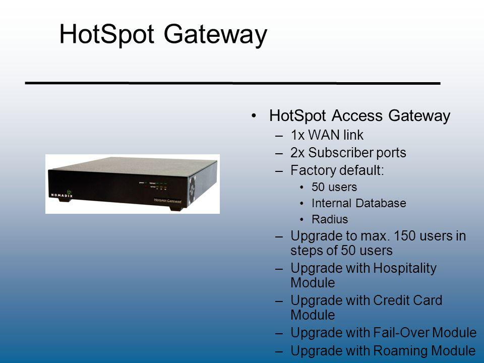HotSpot Gateway HotSpot Access Gateway –1x WAN link –2x Subscriber ports –Factory default: 50 users Internal Database Radius –Upgrade to max. 150 user