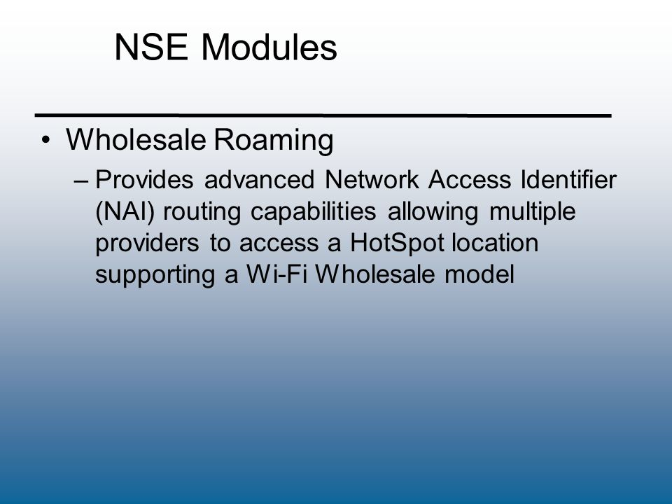 NSE Modules High-Availability –This module offers expanded network uptime and service availability when delivering high- quality Wi-Fi service –To ensure uninterrupted service, our Fail- Over functionality allows a secondary Nomadix Access Gateway to be placed in the network which will take over if the primary device should fail