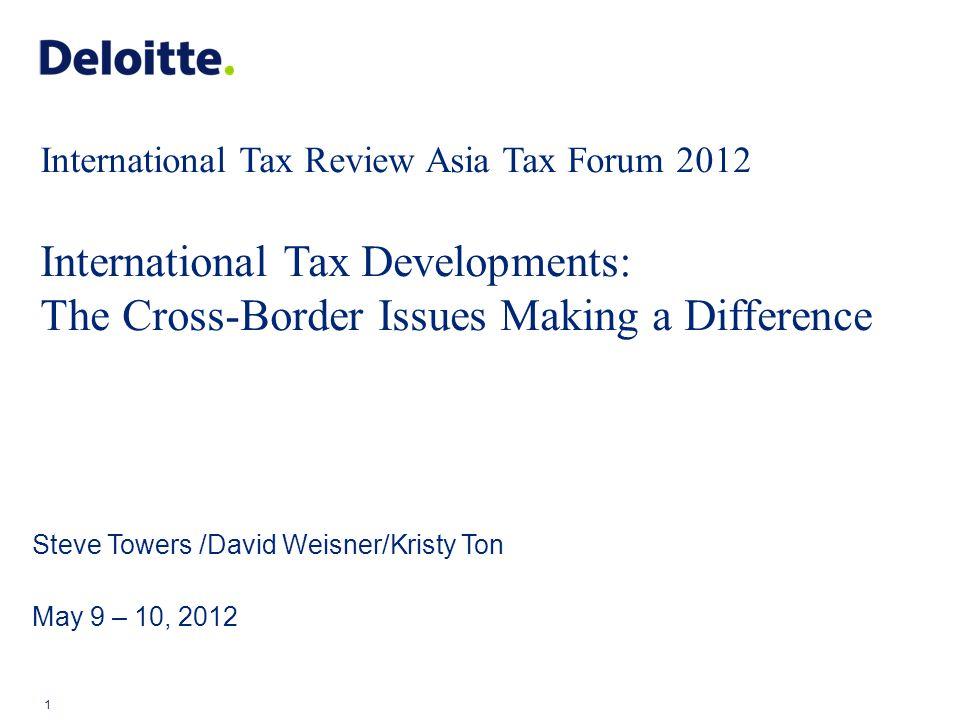 1 Steve Towers /David Weisner/Kristy Ton May 9 – 10, 2012 International Tax Review Asia Tax Forum 2012 International Tax Developments: The Cross-Borde
