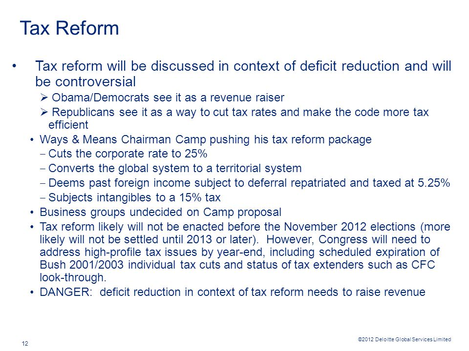 ©2012 Deloitte Global Services Limited 12 Tax Reform Tax reform will be discussed in context of deficit reduction and will be controversial  Obama/Democrats see it as a revenue raiser  Republicans see it as a way to cut tax rates and make the code more tax efficient Ways & Means Chairman Camp pushing his tax reform package ‒ Cuts the corporate rate to 25% ‒ Converts the global system to a territorial system ‒ Deems past foreign income subject to deferral repatriated and taxed at 5.25% ‒ Subjects intangibles to a 15% tax Business groups undecided on Camp proposal Tax reform likely will not be enacted before the November 2012 elections (more likely will not be settled until 2013 or later).