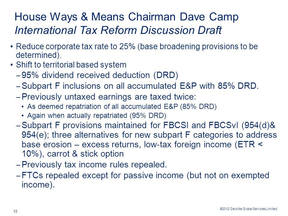 ©2012 Deloitte Global Services Limited 15 House Ways & Means Chairman Dave Camp International Tax Reform Discussion Draft Reduce corporate tax rate to 25% (base broadening provisions to be determined).