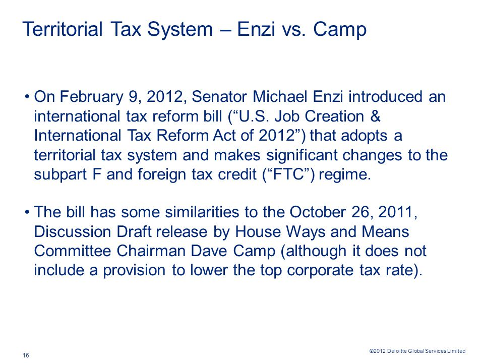 ©2012 Deloitte Global Services Limited 16 Territorial Tax System – Enzi vs. Camp On February 9, 2012, Senator Michael Enzi introduced an international