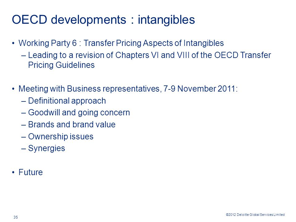 ©2012 Deloitte Global Services Limited 35 OECD developments : intangibles Working Party 6 : Transfer Pricing Aspects of Intangibles –Leading to a revi