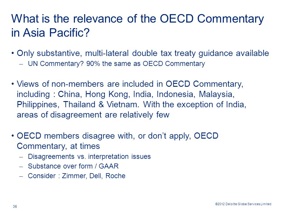 ©2012 Deloitte Global Services Limited 36 What is the relevance of the OECD Commentary in Asia Pacific? Only substantive, multi-lateral double tax tre