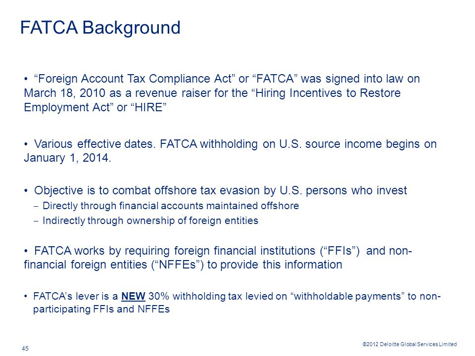 ©2012 Deloitte Global Services Limited 45 FATCA Background Foreign Account Tax Compliance Act or FATCA was signed into law on March 18, 2010 as a revenue raiser for the Hiring Incentives to Restore Employment Act or HIRE Various effective dates.