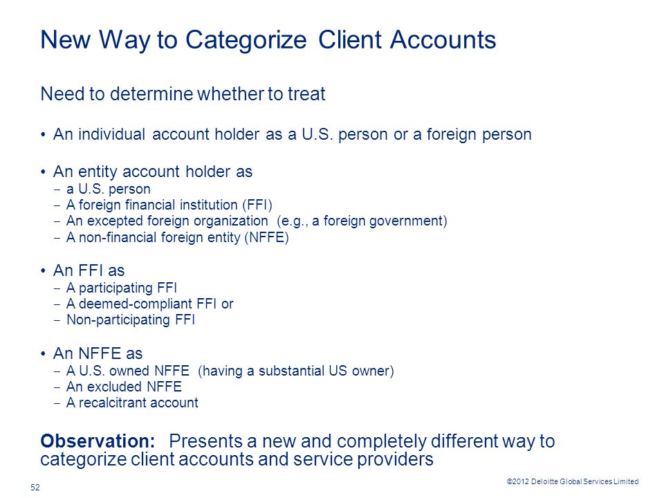©2012 Deloitte Global Services Limited 52 New Way to Categorize Client Accounts Need to determine whether to treat An individual account holder as a U.S.