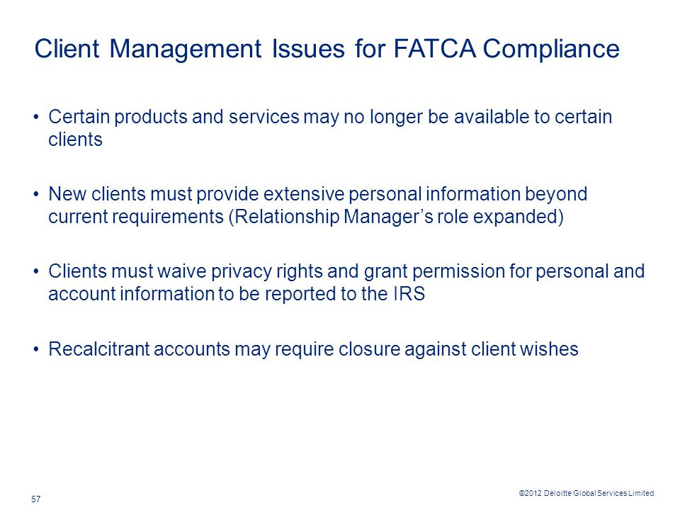 ©2012 Deloitte Global Services Limited 57 Client Management Issues for FATCA Compliance Certain products and services may no longer be available to ce