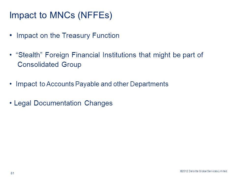 ©2012 Deloitte Global Services Limited 61 Impact to MNCs (NFFEs) Impact on the Treasury Function Stealth Foreign Financial Institutions that might be part of Consolidated Group Impact to Accounts Payable and other Departments Legal Documentation Changes