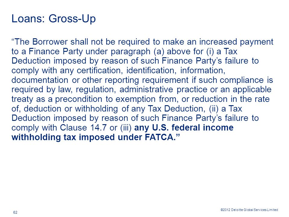 ©2012 Deloitte Global Services Limited 62 Loans: Gross-Up The Borrower shall not be required to make an increased payment to a Finance Party under paragraph (a) above for (i) a Tax Deduction imposed by reason of such Finance Party's failure to comply with any certification, identification, information, documentation or other reporting requirement if such compliance is required by law, regulation, administrative practice or an applicable treaty as a precondition to exemption from, or reduction in the rate of, deduction or withholding of any Tax Deduction, (ii) a Tax Deduction imposed by reason of such Finance Party's failure to comply with Clause 14.7 or (iii) any U.S.