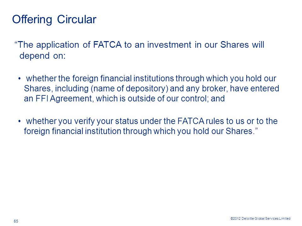"""©2012 Deloitte Global Services Limited 65 Offering Circular """"The application of FATCA to an investment in our Shares will depend on: whether the forei"""