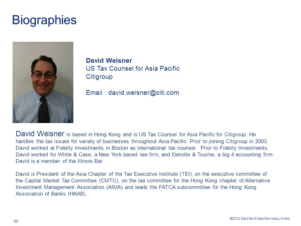 ©2012 Deloitte Global Services Limited 89 Biographies David Weisner US Tax Counsel for Asia Pacific Citigroup Email : david.weisner@citi.com David Wei