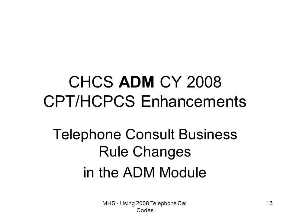 MHS - Using 2008 Telephone Call Codes 13 CHCS ADM CY 2008 CPT/HCPCS Enhancements Telephone Consult Business Rule Changes in the ADM Module