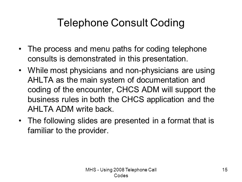 MHS - Using 2008 Telephone Call Codes 15 Telephone Consult Coding The process and menu paths for coding telephone consults is demonstrated in this presentation.