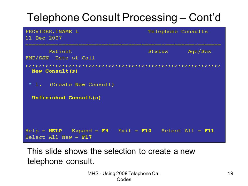 MHS - Using 2008 Telephone Call Codes 19 Telephone Consult Processing – Cont'd PROVIDER,1NAME L Telephone Consults 11 Dec 2007 =========================================================== Patient Status Age/Sex FMP/SSN Date of Call,,,,,,,,,,,,,,,,,,,,,,,,,,,,,,,,,,,,,,,,,,,,,,,,,,,,,,,,,,, New Consult(s) * 1.