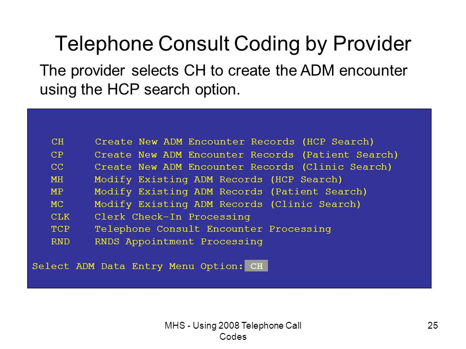 MHS - Using 2008 Telephone Call Codes 25 Telephone Consult Coding by Provider CH Create New ADM Encounter Records (HCP Search) CP Create New ADM Encounter Records (Patient Search) CC Create New ADM Encounter Records (Clinic Search) MH Modify Existing ADM Records (HCP Search) MP Modify Existing ADM Records (Patient Search) MC Modify Existing ADM Records (Clinic Search) CLK Clerk Check-In Processing TCP Telephone Consult Encounter Processing RND RNDS Appointment Processing Select ADM Data Entry Menu Option: CH The provider selects CH to create the ADM encounter using the HCP search option.