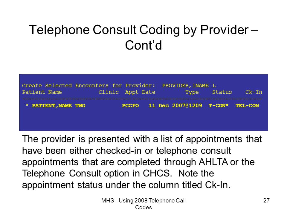 MHS - Using 2008 Telephone Call Codes 27 Telephone Consult Coding by Provider – Cont'd Create Selected Encounters for Provider: PROVIDER,1NAME L Patient Name Clinic Appt Date Type Status Ck-In ------------------------------------------------------------------------ * PATIENT,NAME TWO PCCFO 11 Dec 2007@1209 T-CON* TEL-CON The provider is presented with a list of appointments that have been either checked-in or telephone consult appointments that are completed through AHLTA or the Telephone Consult option in CHCS.
