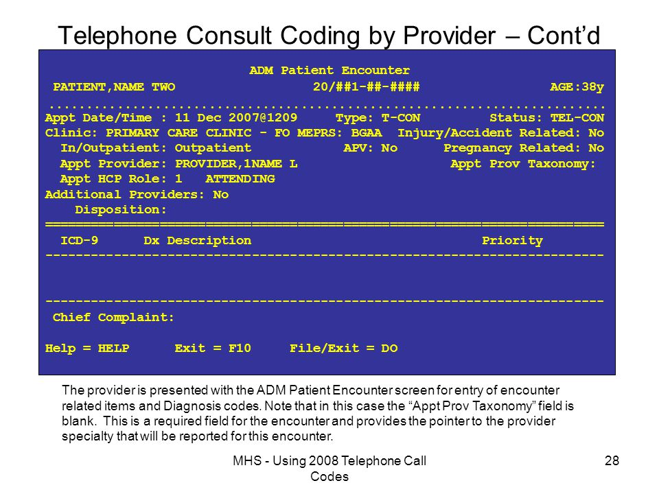 MHS - Using 2008 Telephone Call Codes 28 Telephone Consult Coding by Provider – Cont'd ADM Patient Encounter PATIENT,NAME TWO 20/##1-##-#### AGE:38y  Appt Date/Time : 11 Dec 2007@1209 Type: T-CON Status: TEL-CON Clinic: PRIMARY CARE CLINIC - FO MEPRS: BGAA Injury/Accident Related: No In/Outpatient: Outpatient APV: No Pregnancy Related: No Appt Provider: PROVIDER,1NAME L Appt Prov Taxonomy: Appt HCP Role: 1 ATTENDING Additional Providers: No Disposition: ========================================================================= ICD-9 Dx Description Priority ------------------------------------------------------------------------- Chief Complaint: Help = HELP Exit = F10 File/Exit = DO The provider is presented with the ADM Patient Encounter screen for entry of encounter related items and Diagnosis codes.