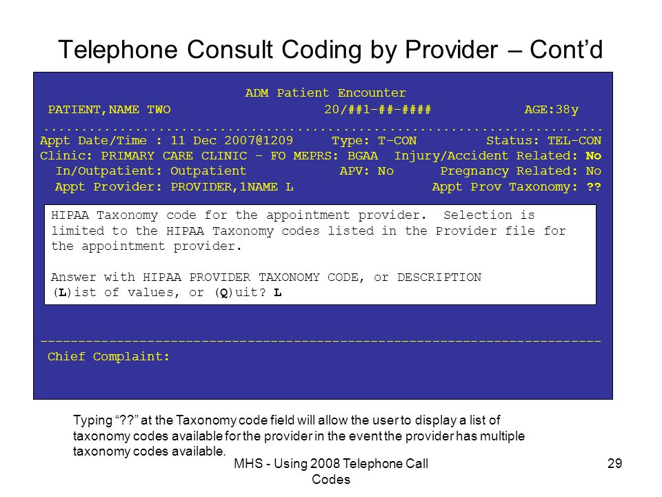 MHS - Using 2008 Telephone Call Codes 29 Telephone Consult Coding by Provider – Cont'd ADM Patient Encounter PATIENT,NAME TWO 20/##1-##-#### AGE:38y  Appt Date/Time : 11 Dec 2007@1209 Type: T-CON Status: TEL-CON Clinic: PRIMARY CARE CLINIC - FO MEPRS: BGAA Injury/Accident Related: No In/Outpatient: Outpatient APV: No Pregnancy Related: No Appt Provider: PROVIDER,1NAME L Appt Prov Taxonomy: ?.