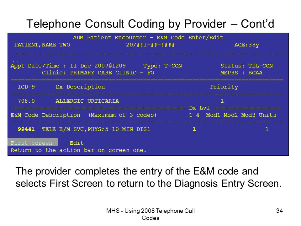 MHS - Using 2008 Telephone Call Codes 34 Telephone Consult Coding by Provider – Cont'd ADM Patient Encounter - E&M Code Enter/Edit PATIENT,NAME TWO 20/##1-##-#### AGE:38y   Appt Date/Time : 11 Dec 2007@1209 Type: T-CON Status: TEL-CON Clinic: PRIMARY CARE CLINIC - FO MEPRS : BGAA ============================================================================== ICD-9 Dx Description Priority ------------------------------------------------------------------------------ 708.0 ALLERGIC URTICARIA 1 ================================================== Dx Lvl =================== E&M Code Description (Maximum of 3 codes) 1-4 Mod1 Mod2 Mod3 Units ------------------------------------------------------------------------------ 99441 TELE E/M SVC,PHYS;5-10 MIN DIS1 1 1 First screen Edit Return to the action bar on screen one.